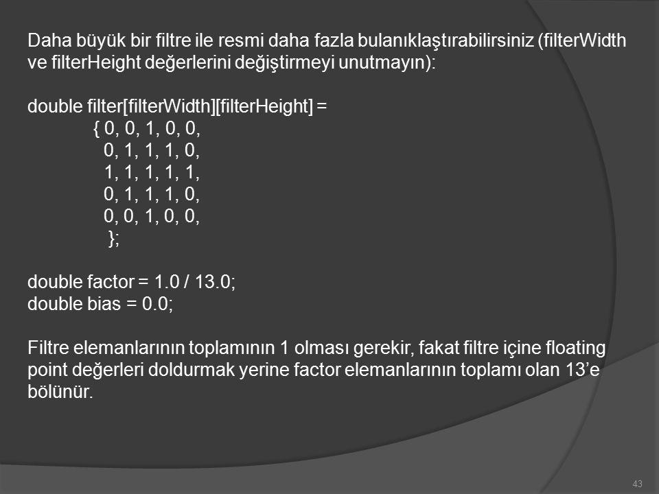 Daha büyük bir filtre ile resmi daha fazla bulanıklaştırabilirsiniz (filterWidth ve filterHeight değerlerini değiştirmeyi unutmayın): double filter[filterWidth][filterHeight] =